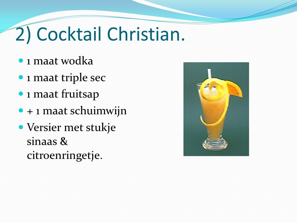 2) Cocktail Christian. 1 maat wodka 1 maat triple sec 1 maat fruitsap
