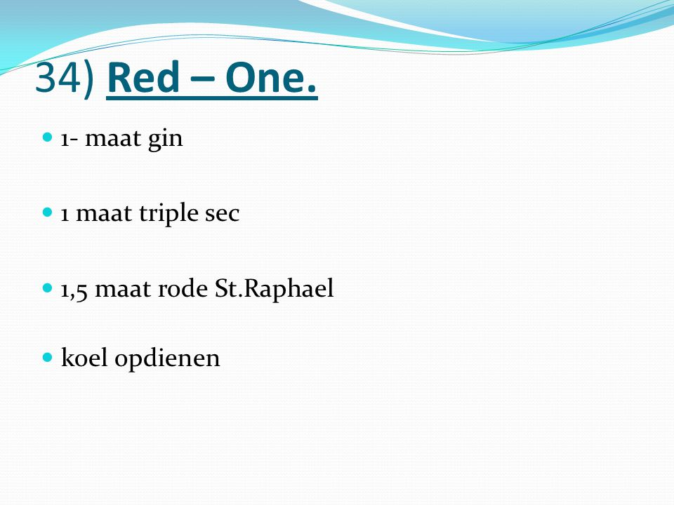 34) Red – One. 1- maat gin 1 maat triple sec 1,5 maat rode St.Raphael