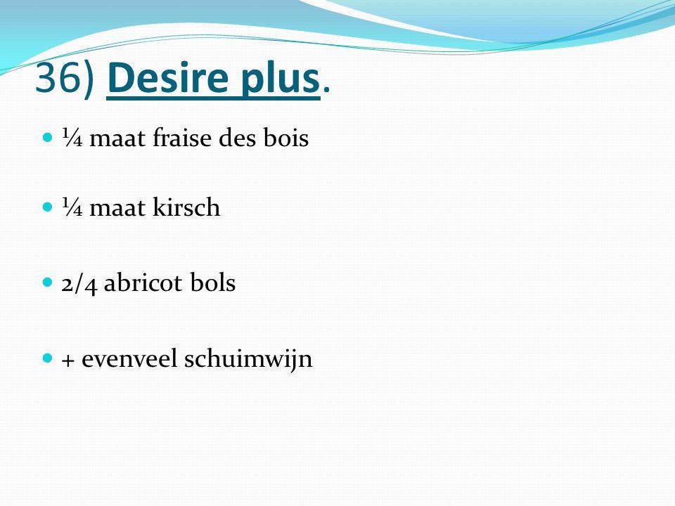 36) Desire plus. ¼ maat fraise des bois ¼ maat kirsch 2/4 abricot bols