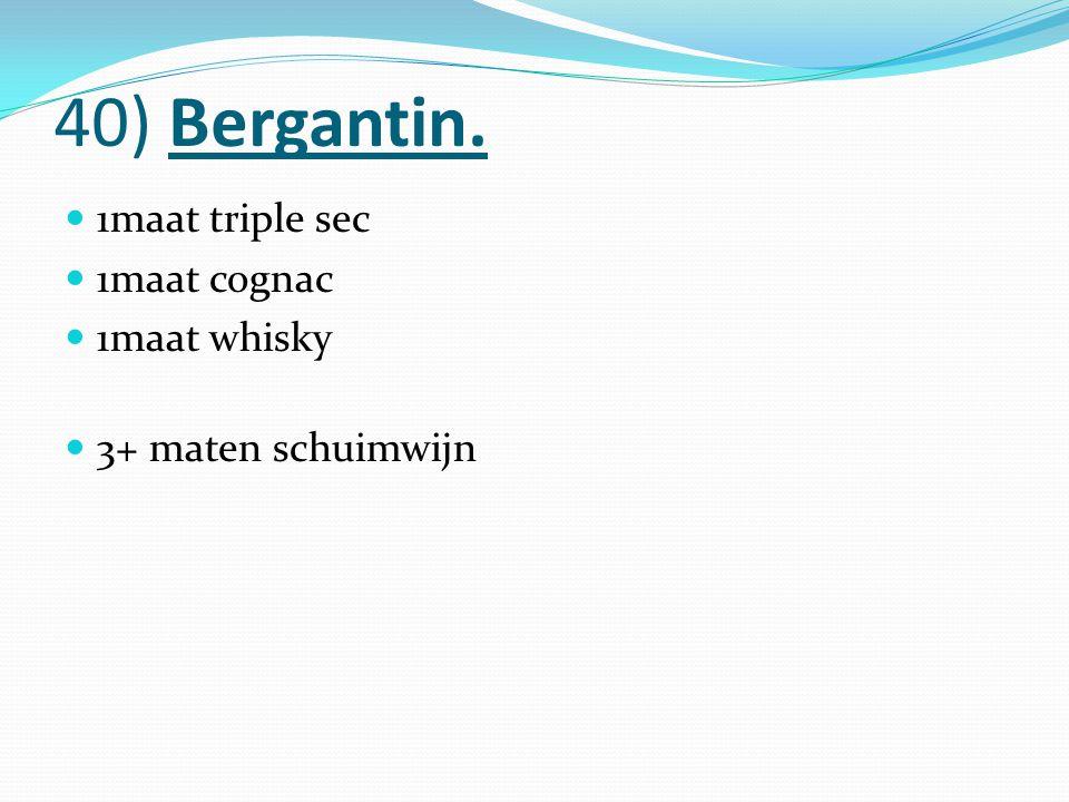 40) Bergantin. 1maat triple sec 1maat cognac 1maat whisky