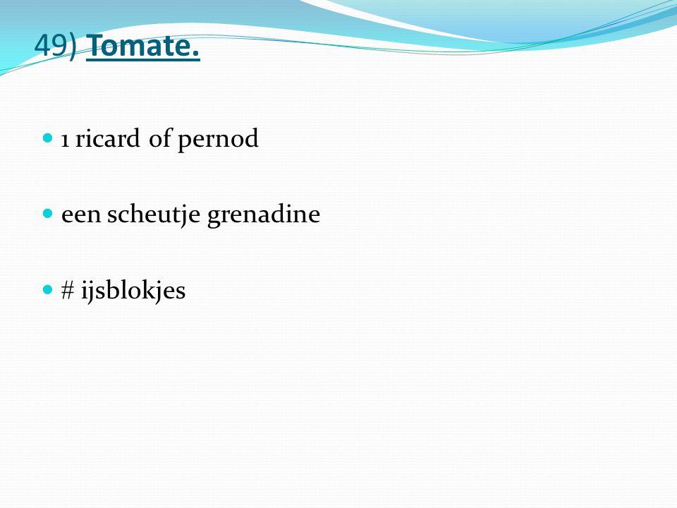 49) Tomate. 1 ricard of pernod een scheutje grenadine  ijsblokjes