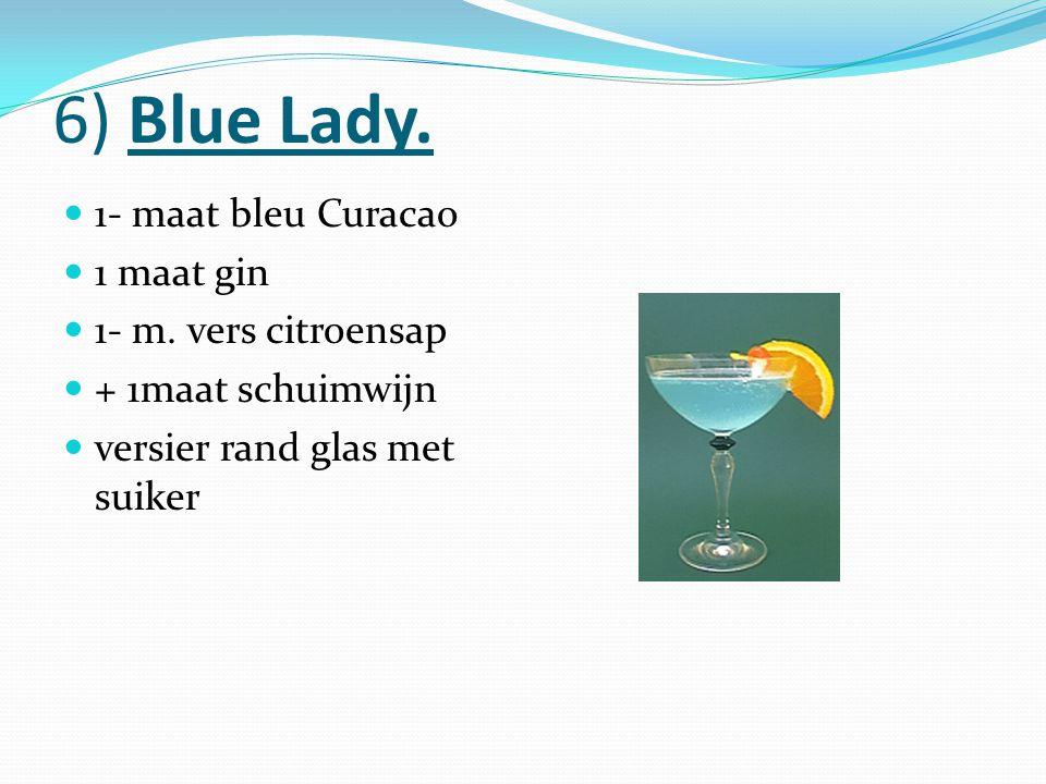6) Blue Lady. 1- maat bleu Curacao 1 maat gin 1- m. vers citroensap