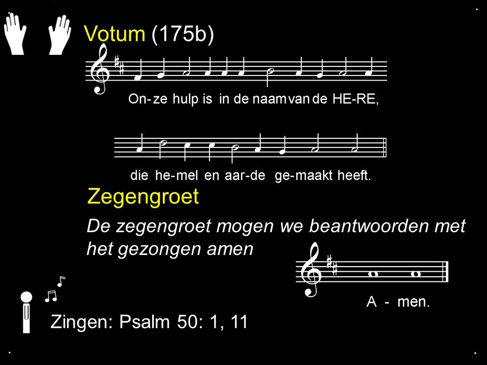 . . Votum (175b) Zegengroet. De zegengroet mogen we beantwoorden met het gezongen amen. Zingen: Psalm 50: 1, 11.