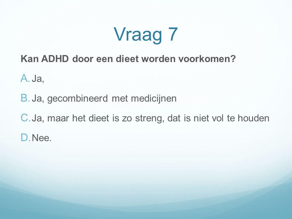 Vraag 7 Kan ADHD door een dieet worden voorkomen Ja,