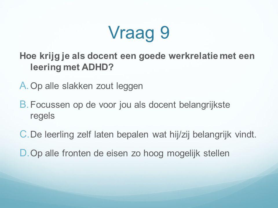Vraag 9 Hoe krijg je als docent een goede werkrelatie met een leering met ADHD Op alle slakken zout leggen.
