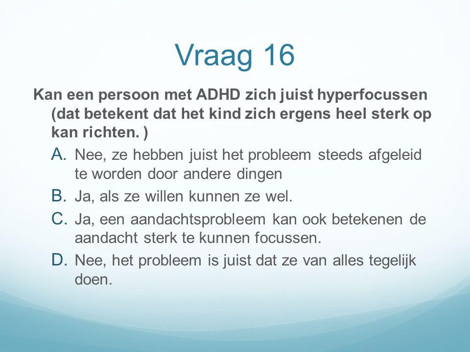 Vraag 16 Kan een persoon met ADHD zich juist hyperfocussen (dat betekent dat het kind zich ergens heel sterk op kan richten. )