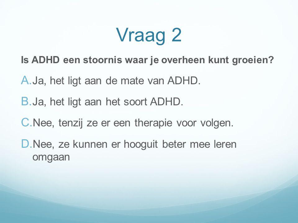 Vraag 2 Ja, het ligt aan de mate van ADHD.