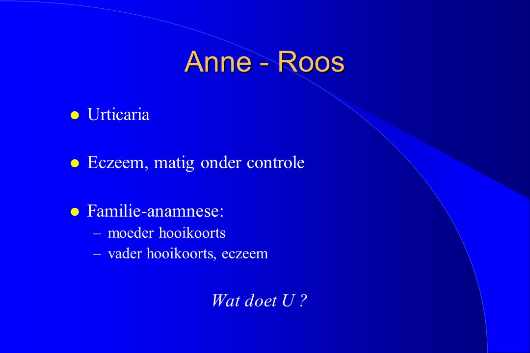 Anne - Roos Urticaria Eczeem, matig onder controle Familie-anamnese:
