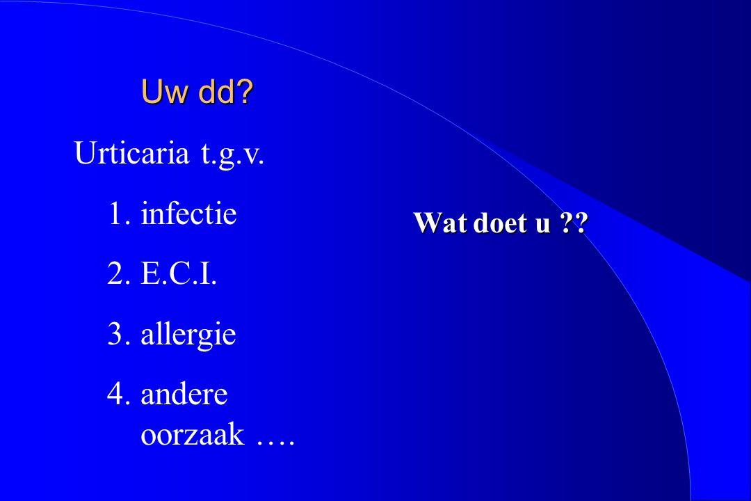 Uw dd Urticaria t.g.v. infectie E.C.I. allergie andere oorzaak ….