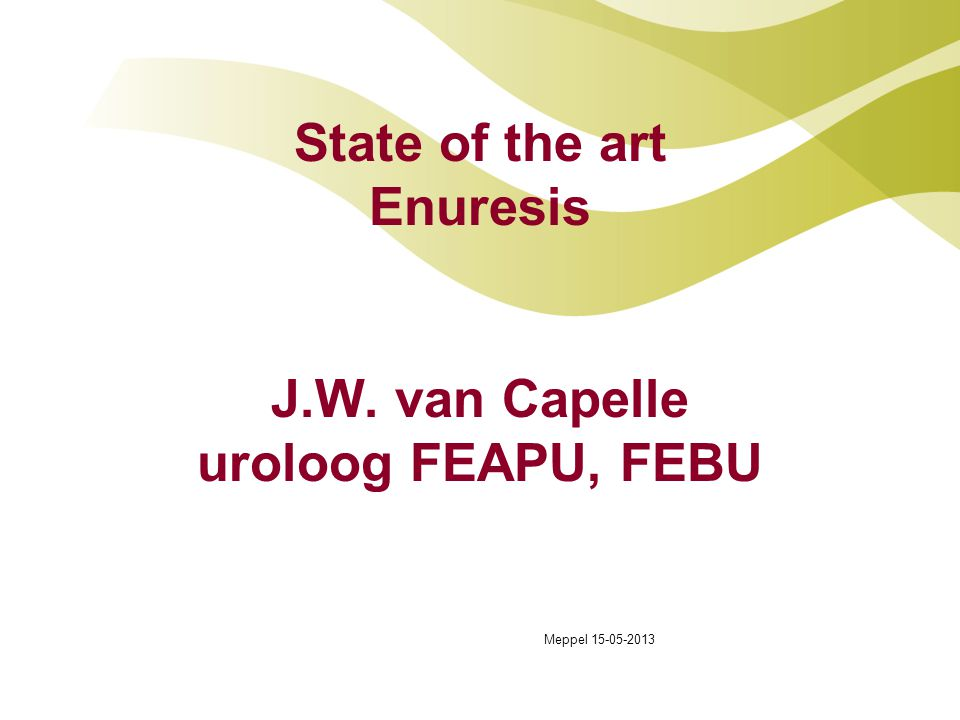 State of the art Enuresis J.W. van Capelle uroloog FEAPU, FEBU