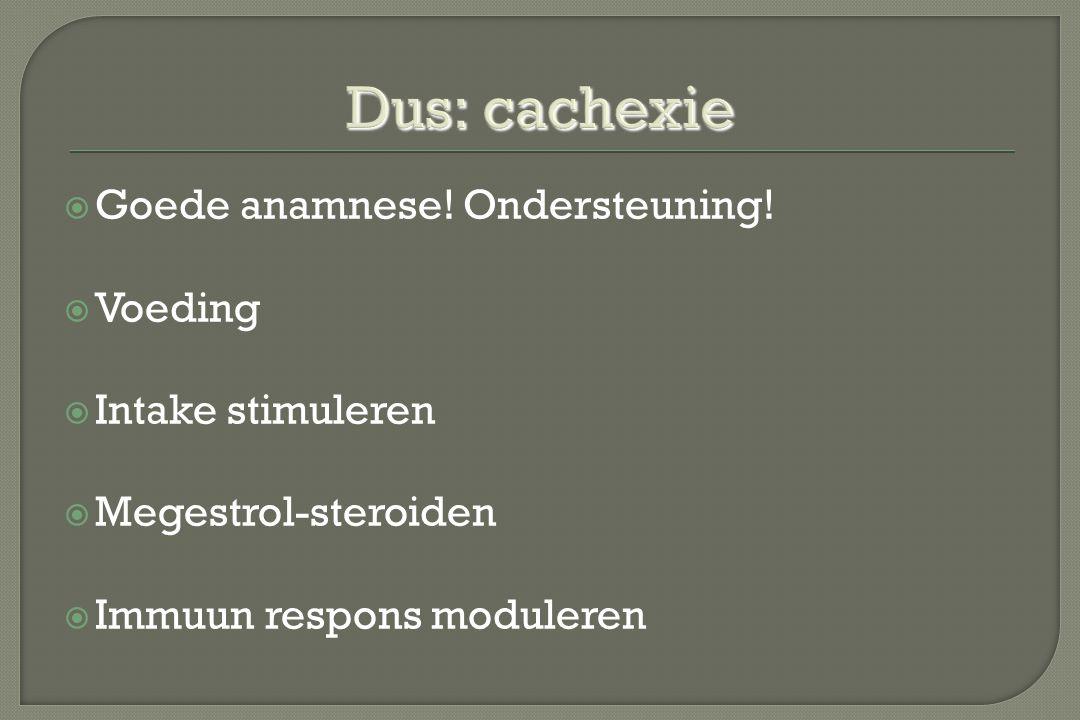 Dus: cachexie Goede anamnese! Ondersteuning! Voeding Intake stimuleren