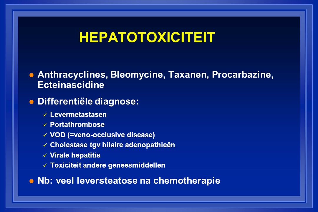 HEPATOTOXICITEIT Anthracyclines, Bleomycine, Taxanen, Procarbazine, Ecteinascidine. Differentiële diagnose: