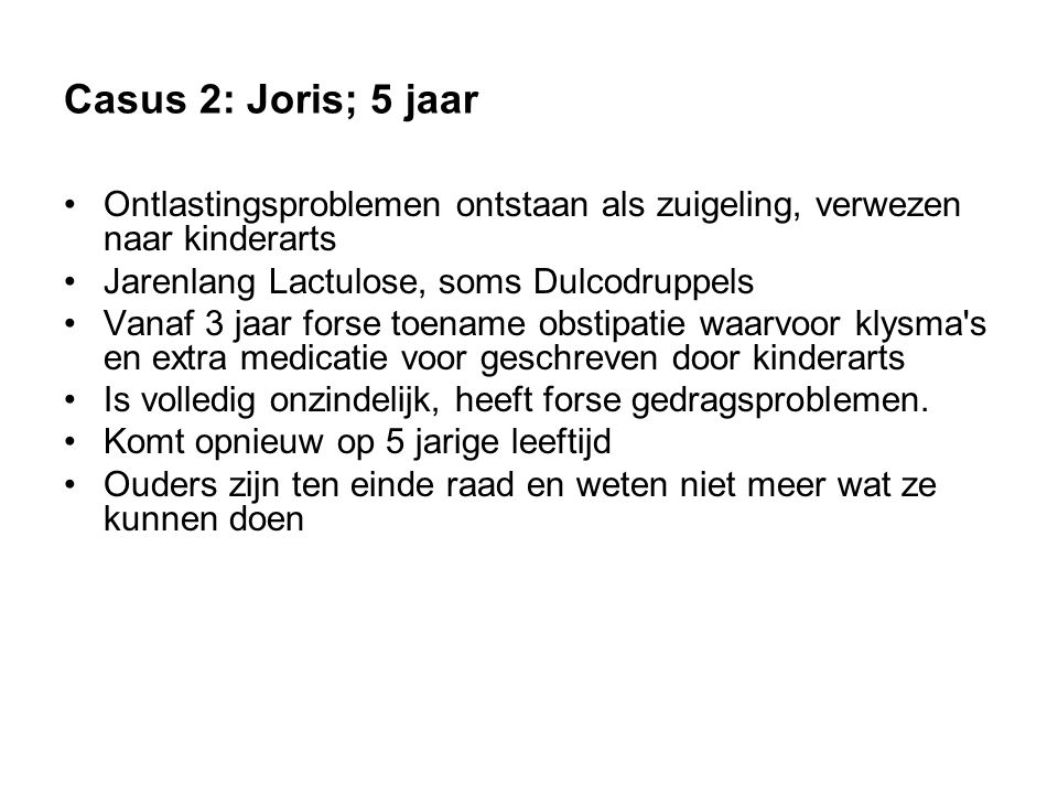 Casus 2: Joris; 5 jaar Ontlastingsproblemen ontstaan als zuigeling, verwezen naar kinderarts. Jarenlang Lactulose, soms Dulcodruppels.