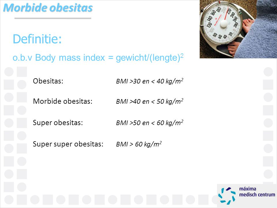 Morbide obesitas Definitie: o.b.v Body mass index = gewicht/(lengte)2