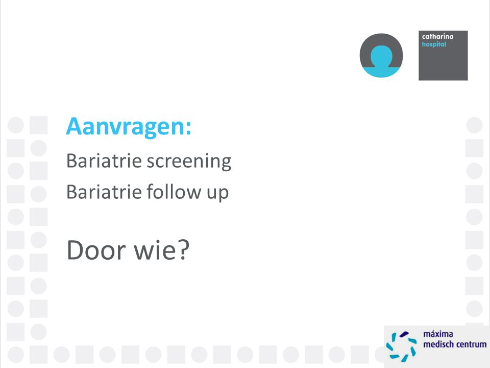 Aanvragen: Bariatrie screening Bariatrie follow up Door wie