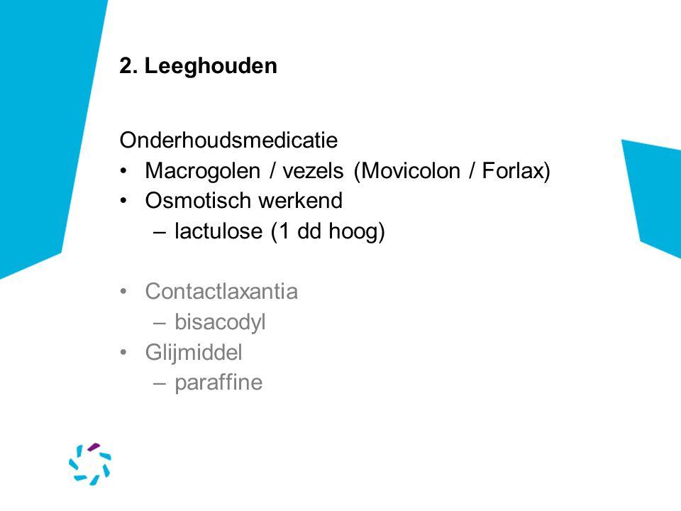2. Leeghouden Onderhoudsmedicatie. Macrogolen / vezels (Movicolon / Forlax) Osmotisch werkend. lactulose (1 dd hoog)