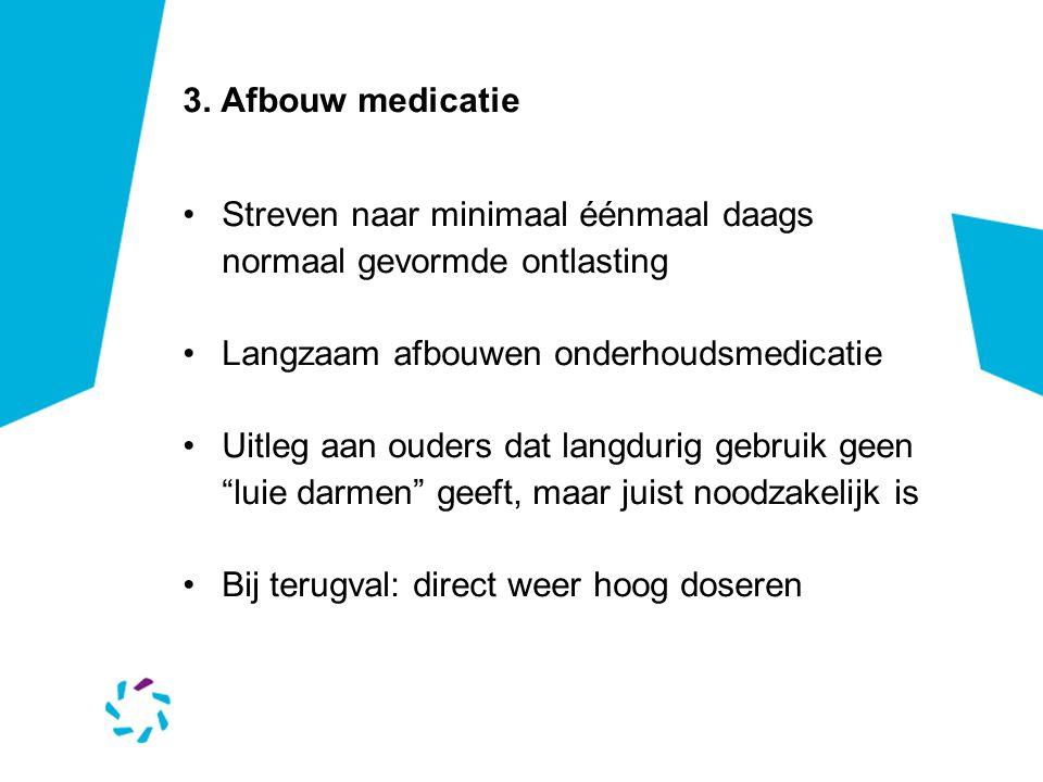 3. Afbouw medicatie Streven naar minimaal éénmaal daags normaal gevormde ontlasting. Langzaam afbouwen onderhoudsmedicatie.