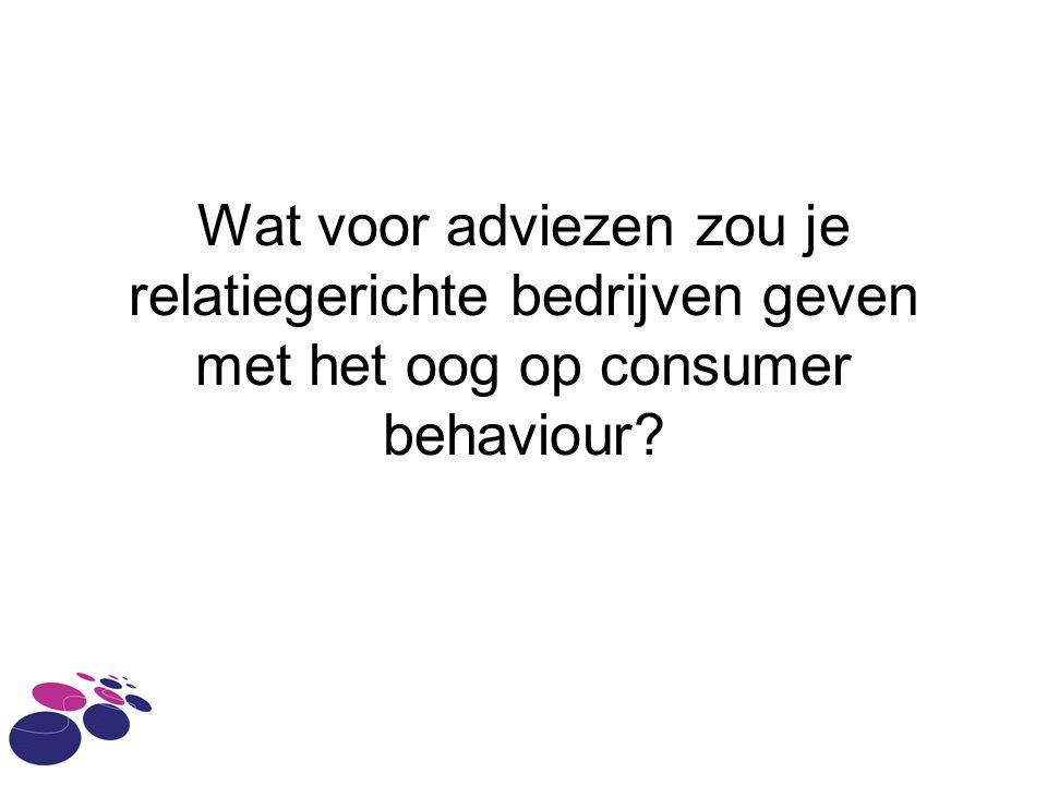 Wat voor adviezen zou je relatiegerichte bedrijven geven met het oog op consumer behaviour
