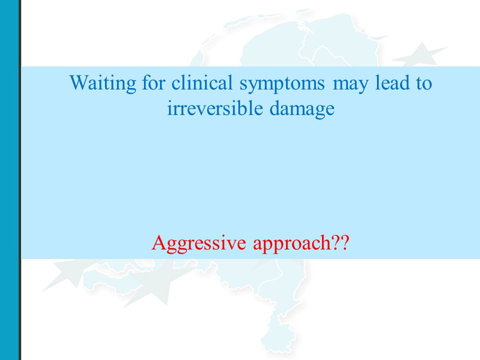 Waiting for clinical symptoms may lead to irreversible damage