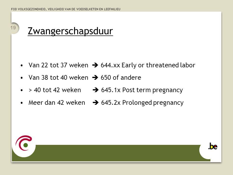Zwangerschapsduur 19. Van 22 tot 37 weken  644.xx Early or threatened labor. Van 38 tot 40 weken  650 of andere.
