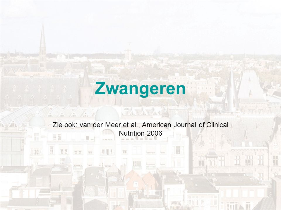 Zwangeren Zie ook: van der Meer et al., American Journal of Clinical Nutrition 2006