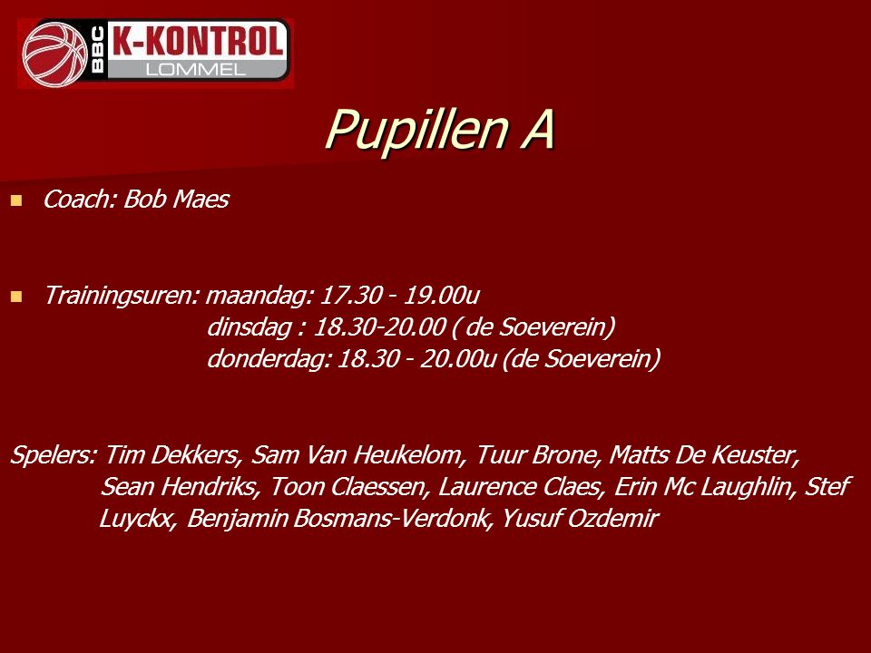 Pupillen A Coach: Bob Maes Trainingsuren: maandag: 17.30 - 19.00u