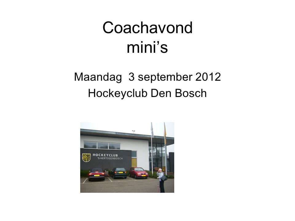 Coachavond mini's Maandag 3 september 2012 Hockeyclub Den Bosch