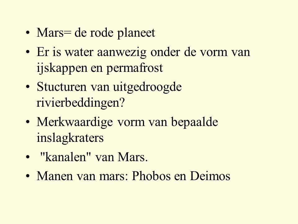 Mars= de rode planeet Er is water aanwezig onder de vorm van ijskappen en permafrost. Stucturen van uitgedroogde rivierbeddingen