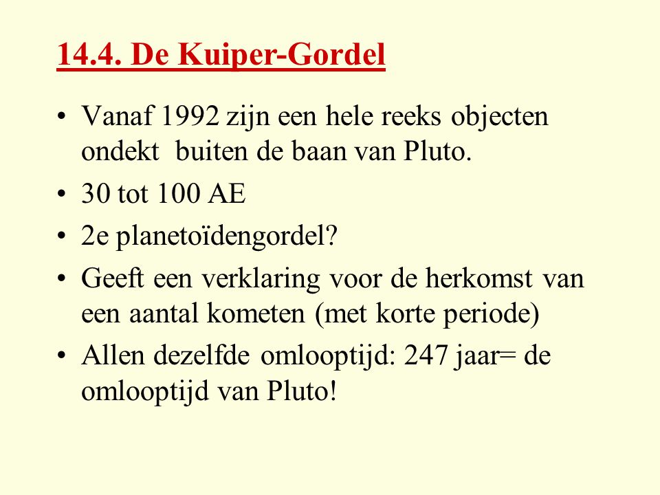 14.4. De Kuiper-Gordel Vanaf 1992 zijn een hele reeks objecten ondekt buiten de baan van Pluto. 30 tot 100 AE.