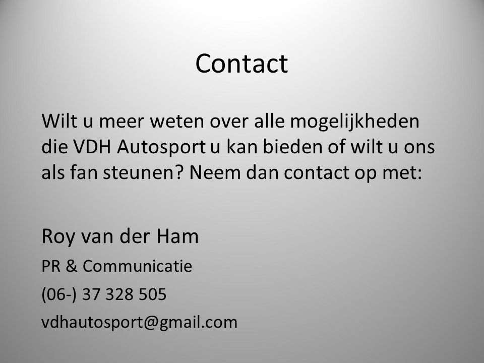 Contact Wilt u meer weten over alle mogelijkheden die VDH Autosport u kan bieden of wilt u ons als fan steunen Neem dan contact op met: