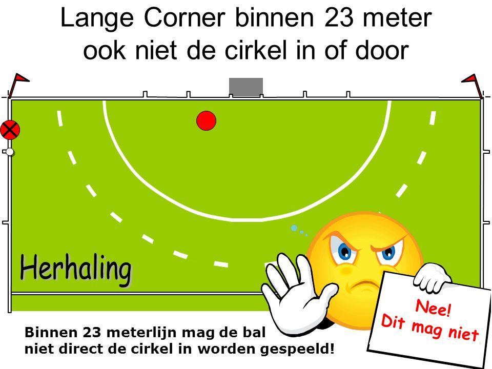 Lange Corner binnen 23 meter ook niet de cirkel in of door