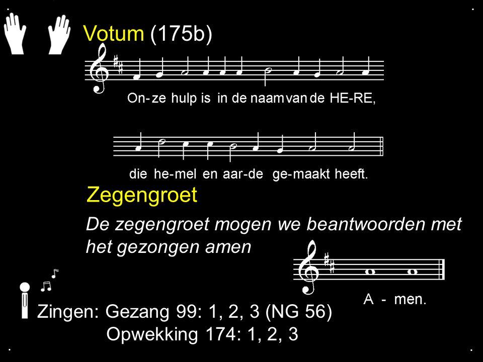 . . Votum (175b) Zegengroet. De zegengroet mogen we beantwoorden met het gezongen amen. Zingen: Gezang 99: 1, 2, 3 (NG 56)