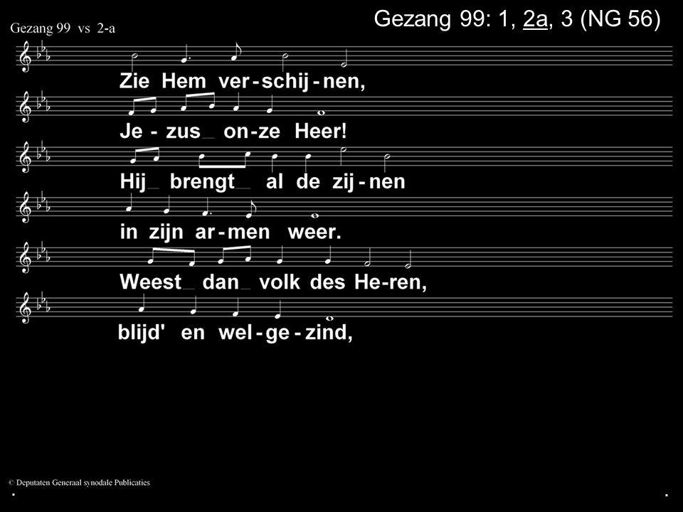 . Gezang 99: 1, 2a, 3 (NG 56) . .
