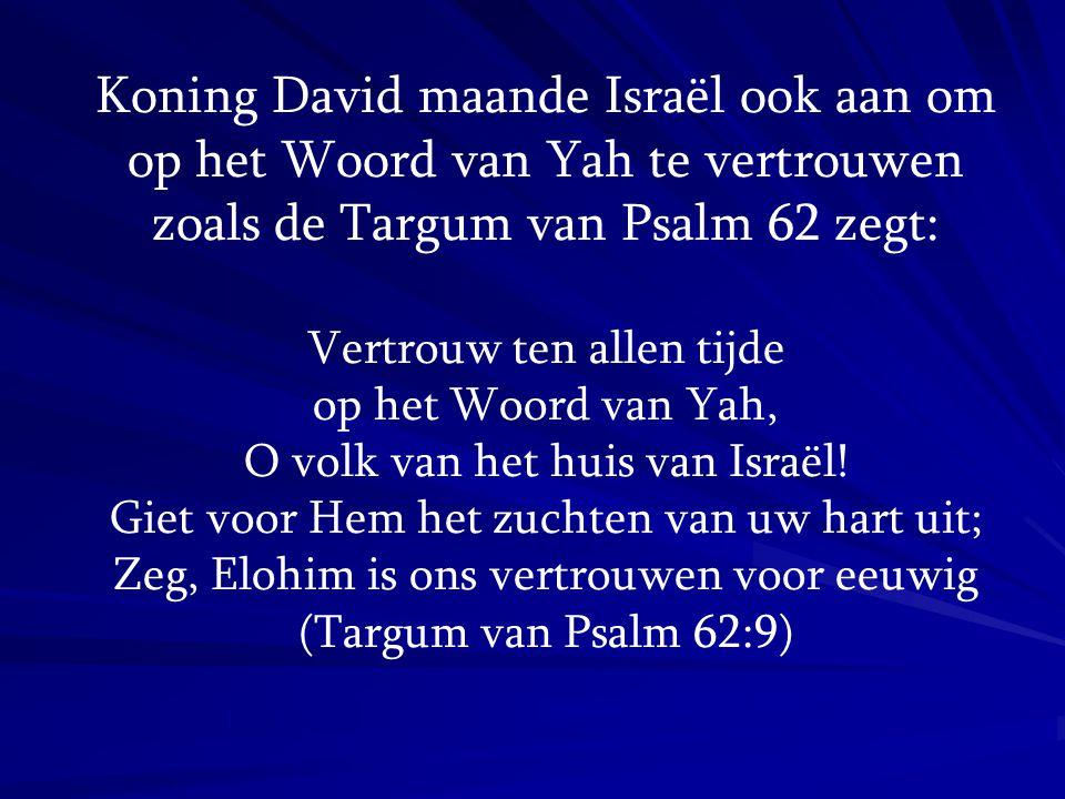 Koning David maande Israël ook aan om op het Woord van Yah te vertrouwen zoals de Targum van Psalm 62 zegt: