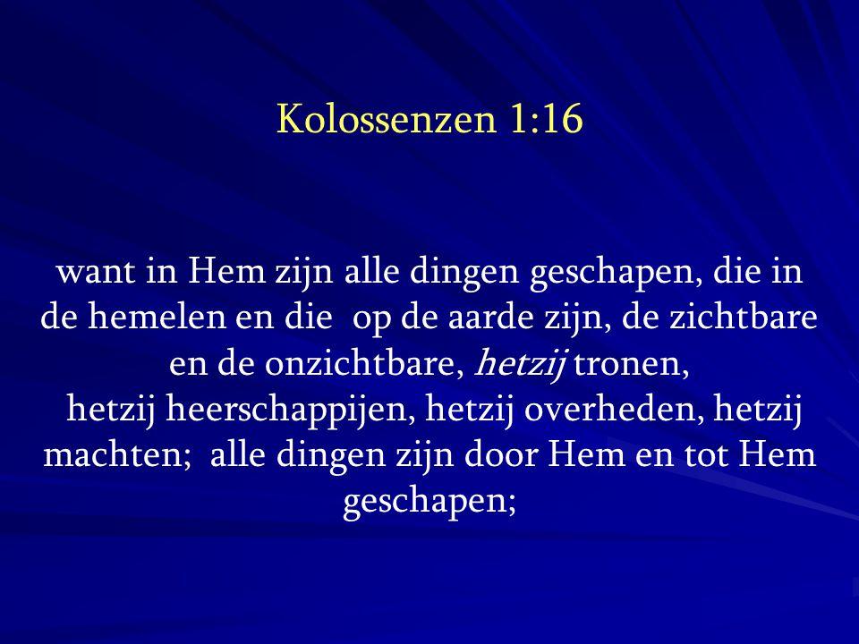 Kolossenzen 1:16 want in Hem zijn alle dingen geschapen, die in de hemelen en die op de aarde zijn, de zichtbare en de onzichtbare, hetzij tronen,