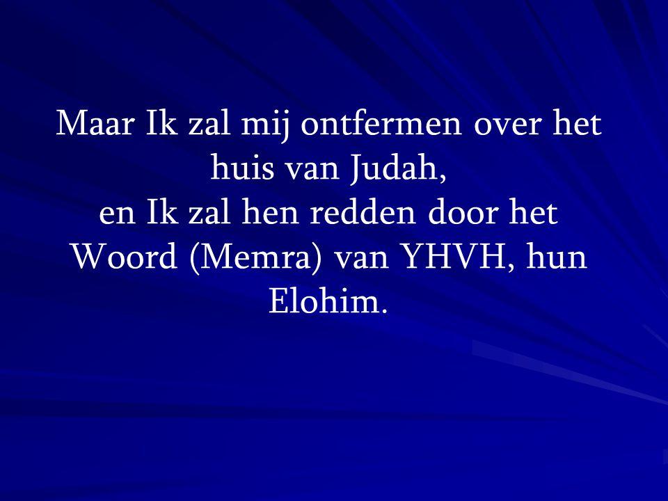Maar Ik zal mij ontfermen over het huis van Judah, en Ik zal hen redden door het Woord (Memra) van YHVH, hun Elohim.