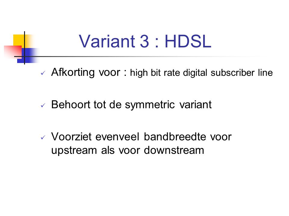 Variant 3 : HDSL Afkorting voor : high bit rate digital subscriber line. Behoort tot de symmetric variant.