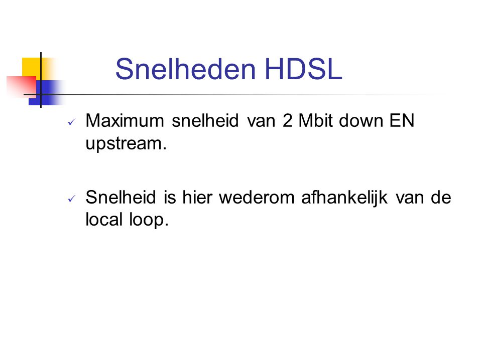 Snelheden HDSL Maximum snelheid van 2 Mbit down EN upstream.