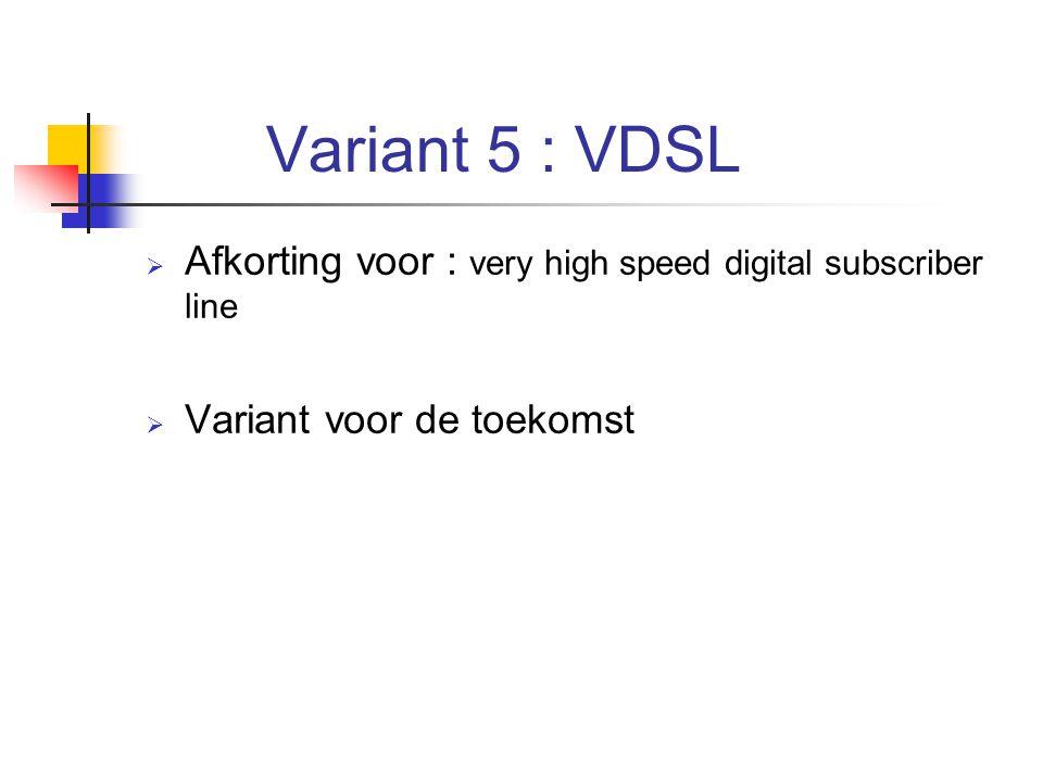 Variant 5 : VDSL Afkorting voor : very high speed digital subscriber line Variant voor de toekomst