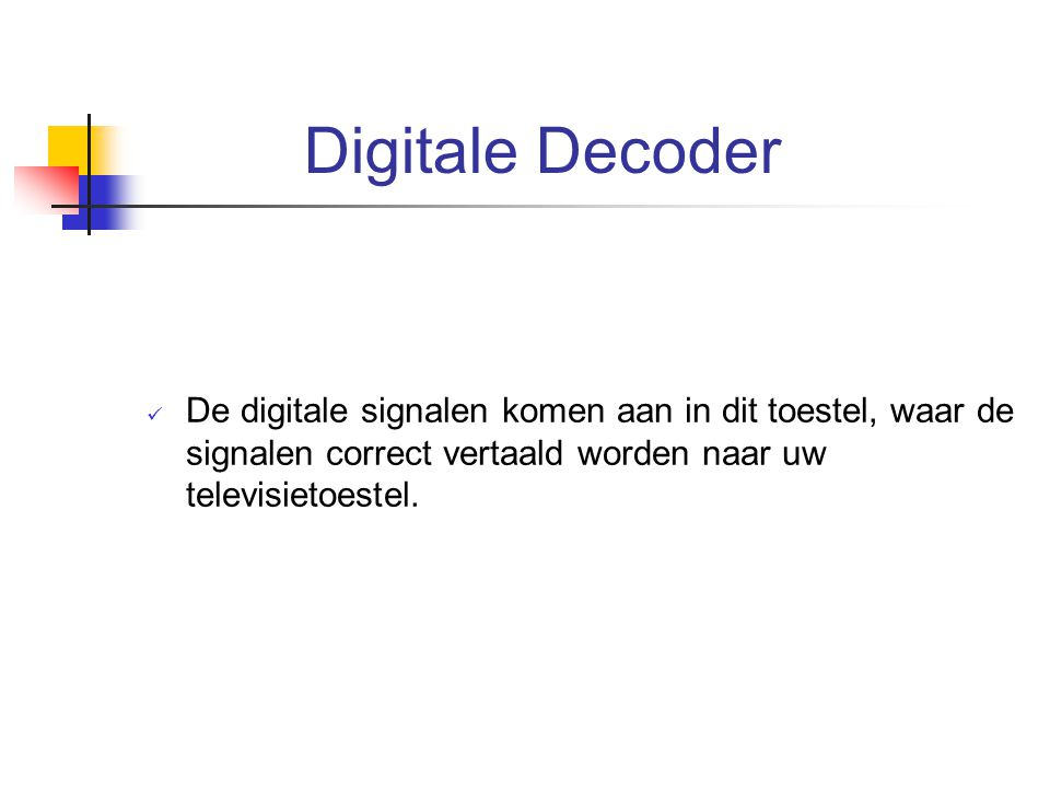 Digitale Decoder De digitale signalen komen aan in dit toestel, waar de signalen correct vertaald worden naar uw televisietoestel.
