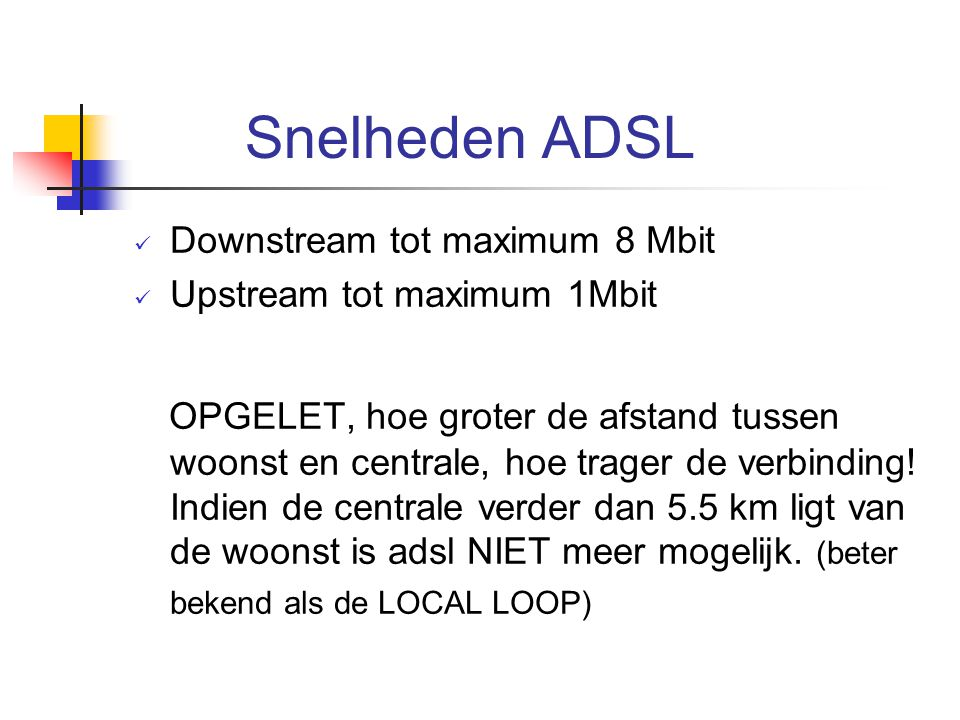 Snelheden ADSL Downstream tot maximum 8 Mbit. Upstream tot maximum 1Mbit.