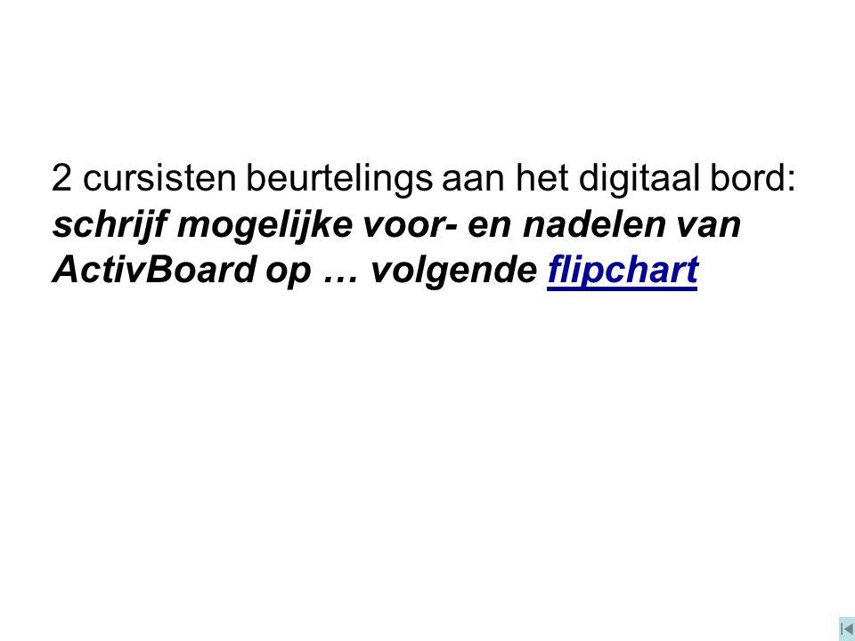2 cursisten beurtelings aan het digitaal bord: schrijf mogelijke voor- en nadelen van ActivBoard op … volgende flipchart