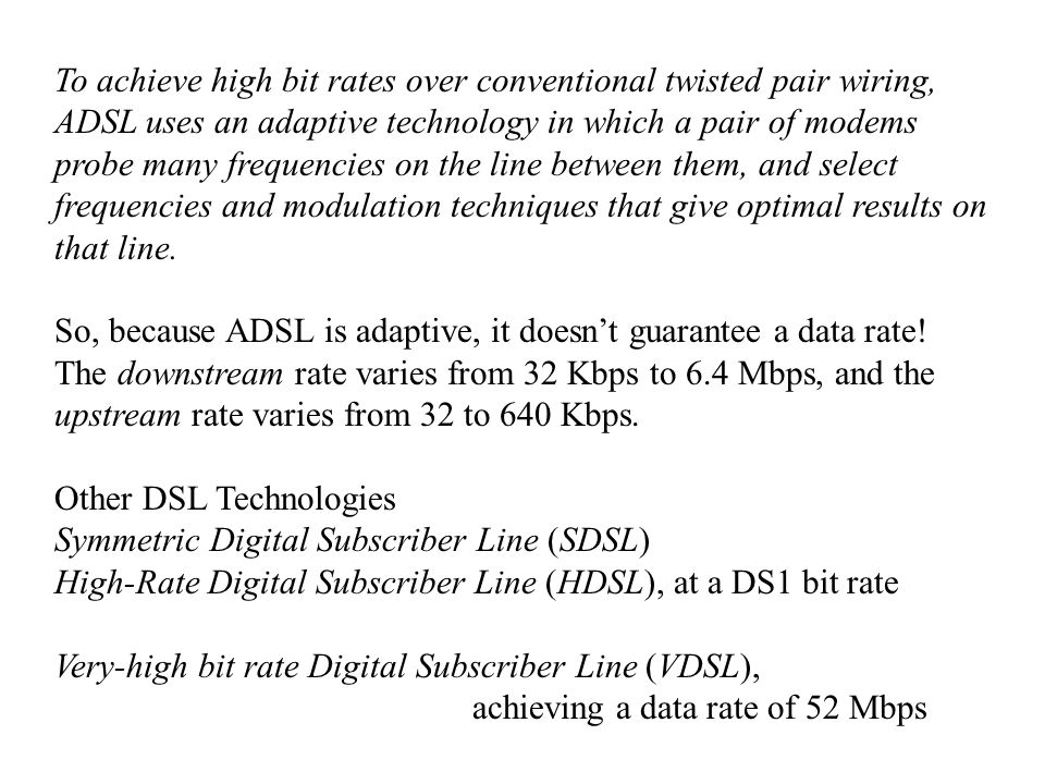 To achieve high bit rates over conventional twisted pair wiring, ADSL uses an adaptive technology in which a pair of modems probe many frequencies on the line between them, and select frequencies and modulation techniques that give optimal results on that line.