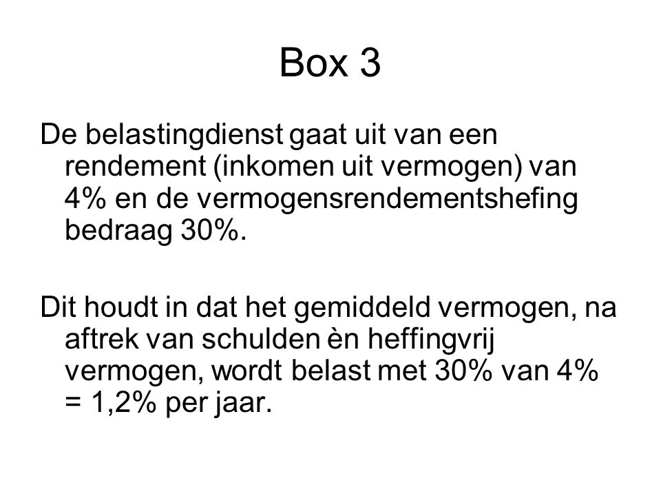 Box 3 De belastingdienst gaat uit van een rendement (inkomen uit vermogen) van 4% en de vermogensrendementshefing bedraag 30%.