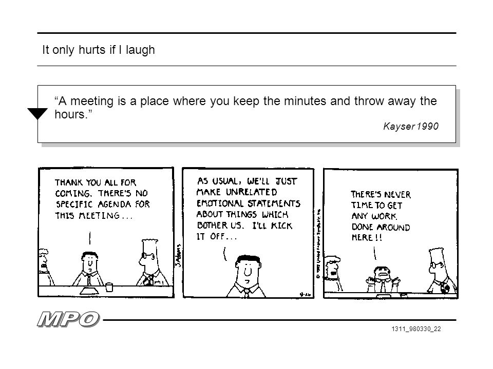 It only hurts if I laugh A meeting is a place where you keep the minutes and throw away the hours.