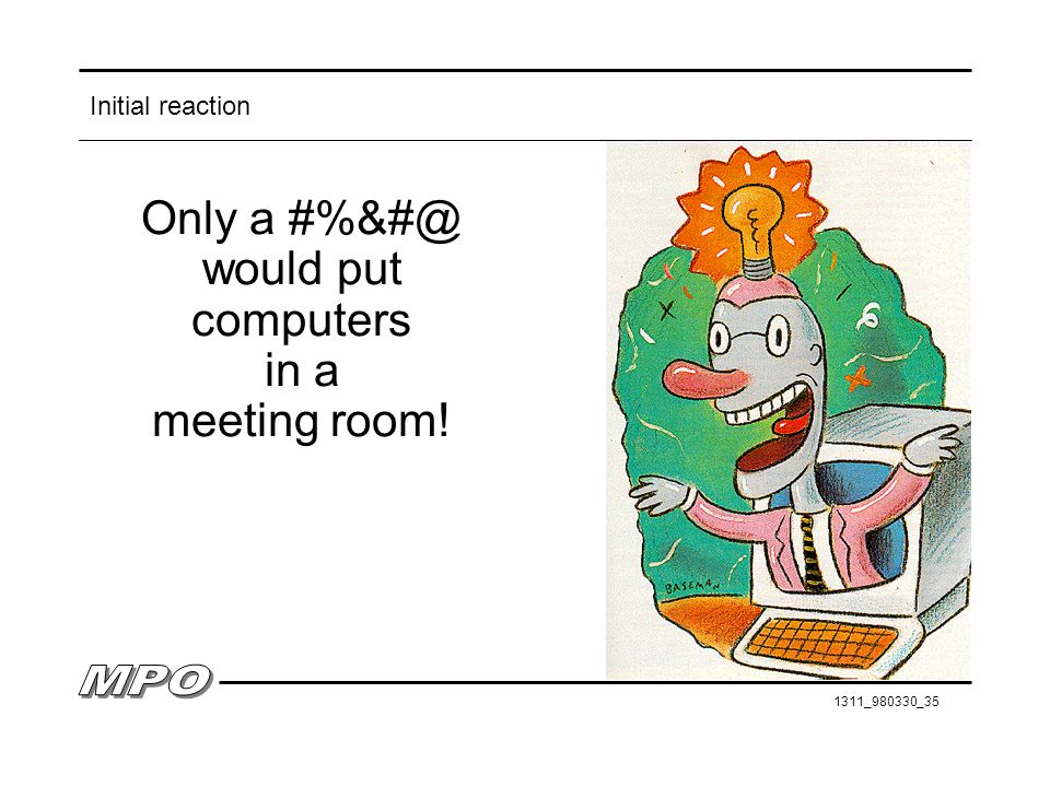 Initial reaction Only a #%&#@ would put computers in a meeting room!