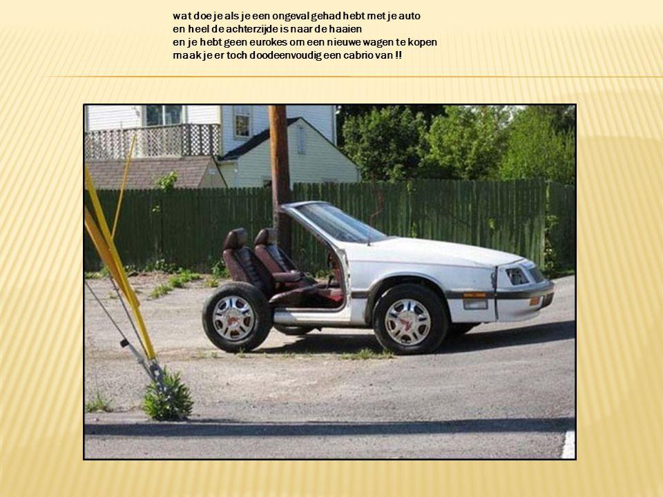 wat doe je als je een ongeval gehad hebt met je auto en heel de achterzijde is naar de haaien en je hebt geen eurokes om een nieuwe wagen te kopen maak je er toch doodeenvoudig een cabrio van !!
