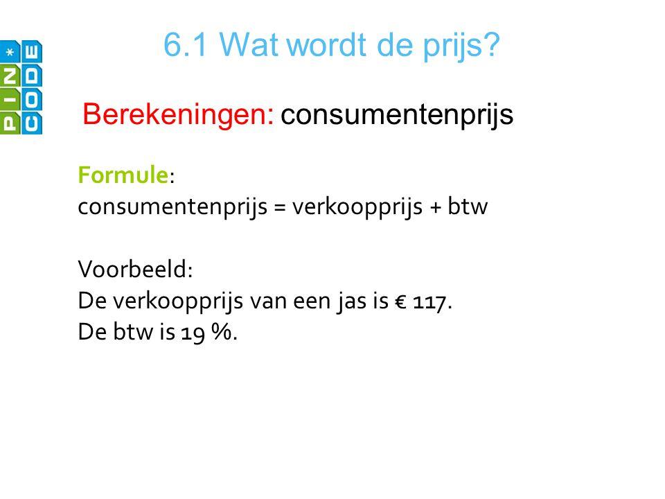 6.1 Wat wordt de prijs Berekeningen: consumentenprijs Formule: