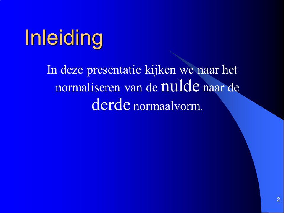Inleiding In deze presentatie kijken we naar het normaliseren van de nulde naar de derde normaalvorm.