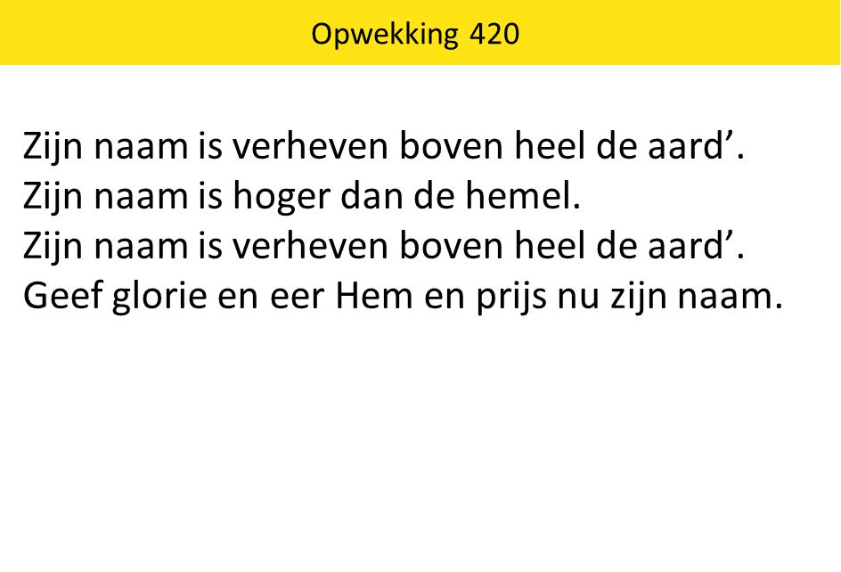 Zijn naam is verheven boven heel de aard'.
